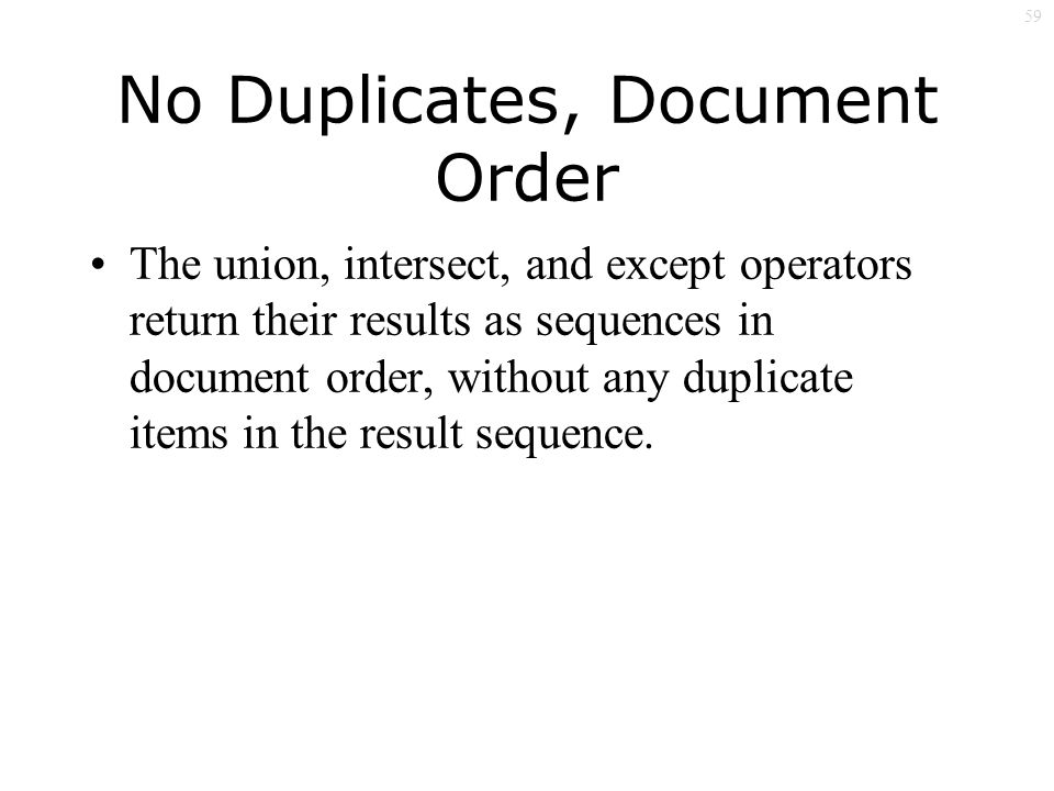 59 No Duplicates, Document Order The union, intersect, and except operators return their results as sequences in document order, without any duplicate items in the result sequence.