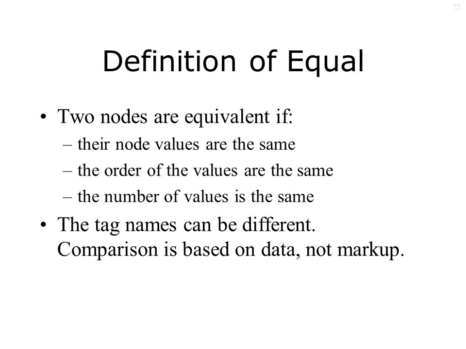 72 Definition of Equal Two nodes are equivalent if: –their node values are the same –the order of the values are the same –the number of values is the same The tag names can be different.