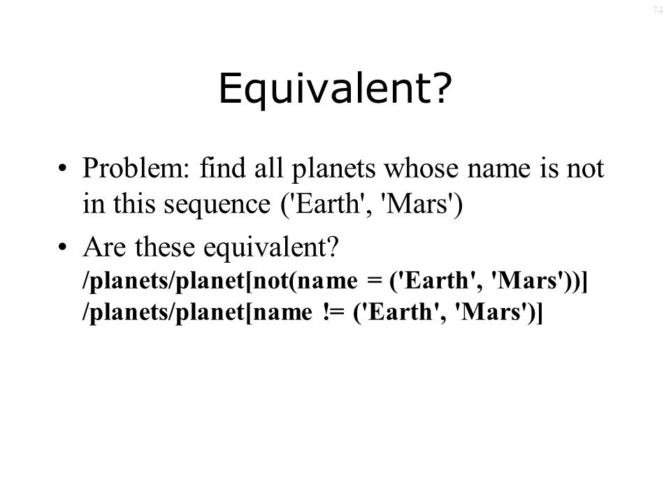 74 Equivalent? Problem: find all planets whose name is not in this sequence ('Earth', 'Mars') Are these equivalent? /planets/planet[not(name = ('Earth
