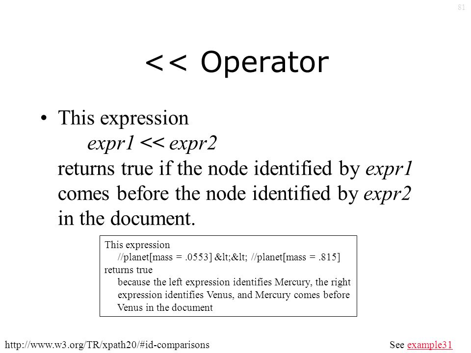 81 << Operator This expression expr1 << expr2 returns true if the node identified by expr1 comes before the node identified by expr2 in the document.