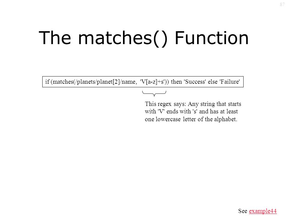 87 The matches() Function if (matches(/planets/planet[2]/name, V[a-z]+s )) then Success else Failure This regex says: Any string that starts with V ends with s and has at least one lowercase letter of the alphabet.