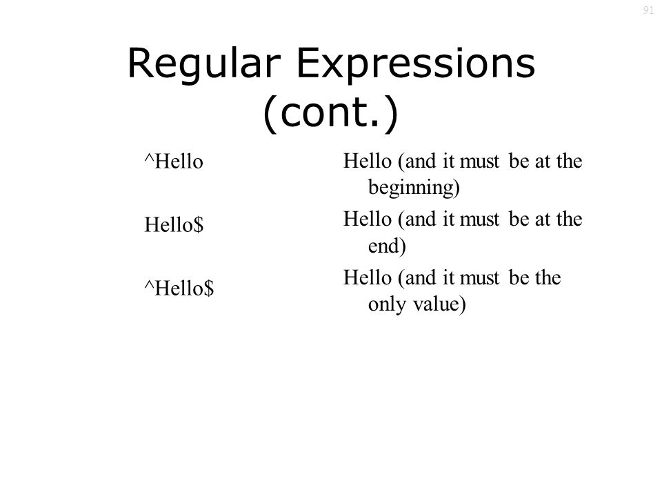 91 Regular Expressions (cont.) ^Hello Hello$ ^Hello$ Hello (and it must be at the beginning) Hello (and it must be at the end) Hello (and it must be the only value)