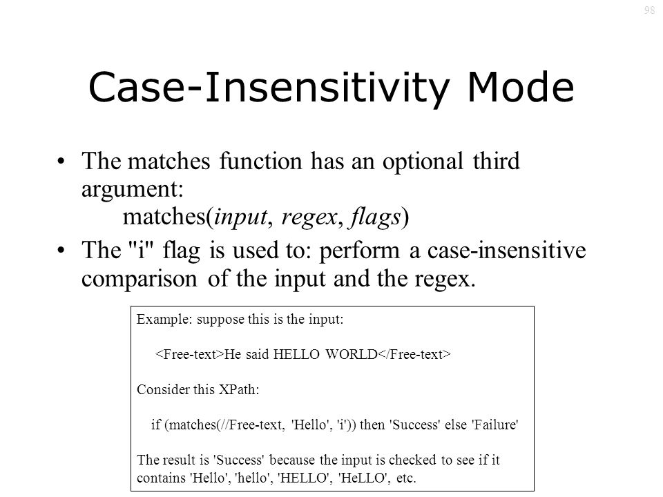 98 Case-Insensitivity Mode The matches function has an optional third argument: matches(input, regex, flags) The i flag is used to: perform a case-insensitive comparison of the input and the regex.