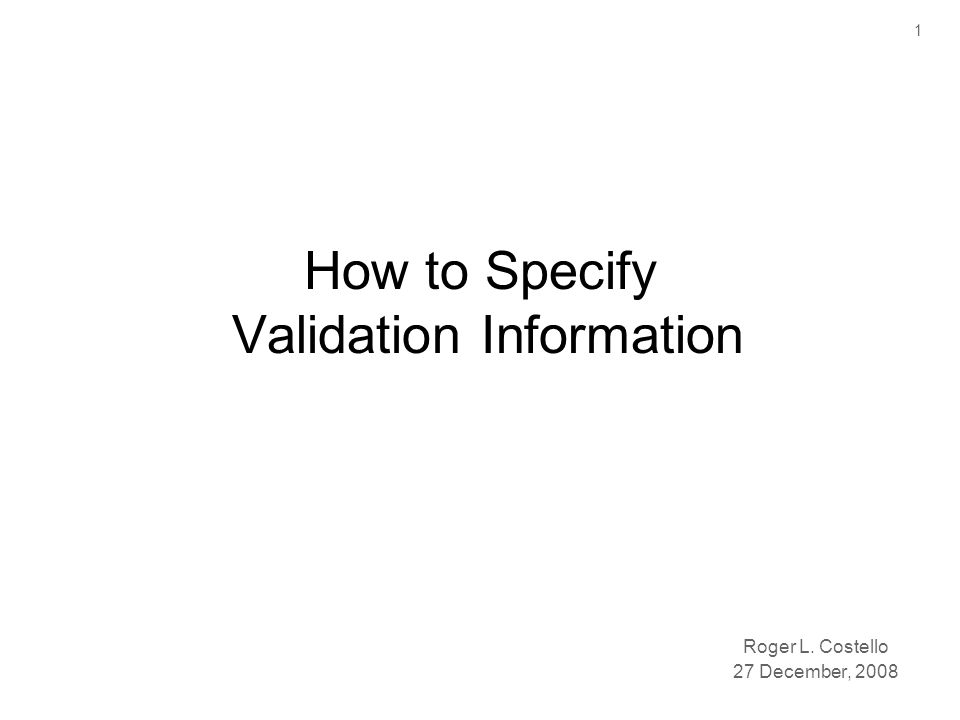 1 How to Specify Validation Information Roger L. Costello 27 December, 2008