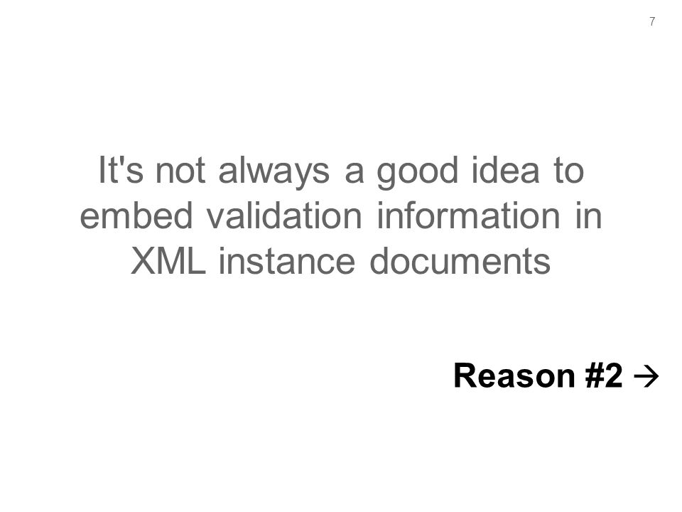 7 It's not always a good idea to embed validation information in XML instance documents Reason #2