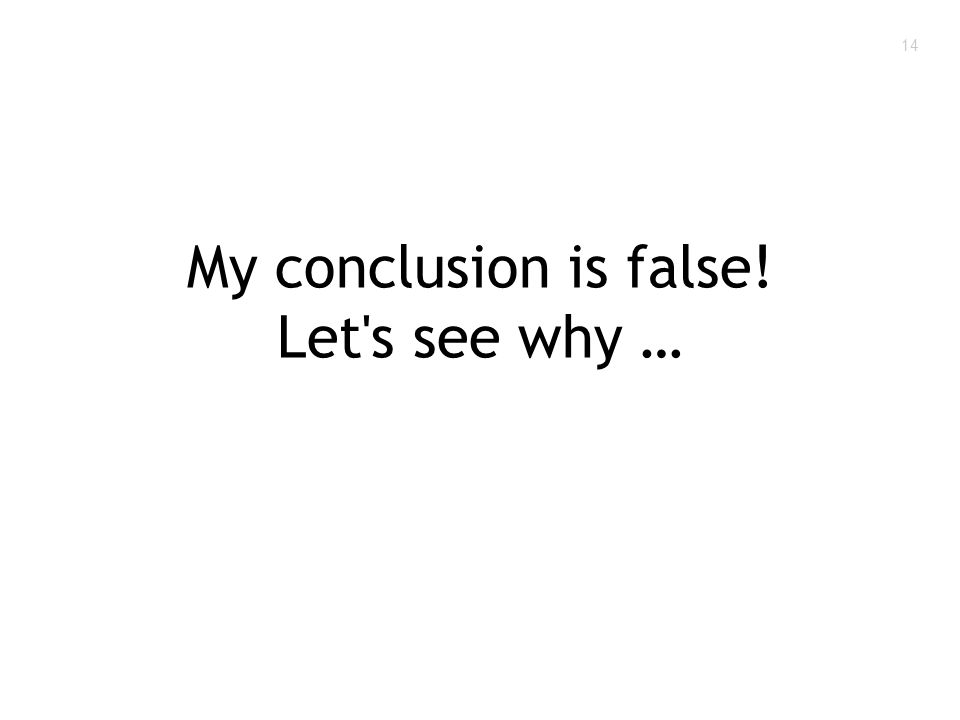 14 My conclusion is false! Let s see why …