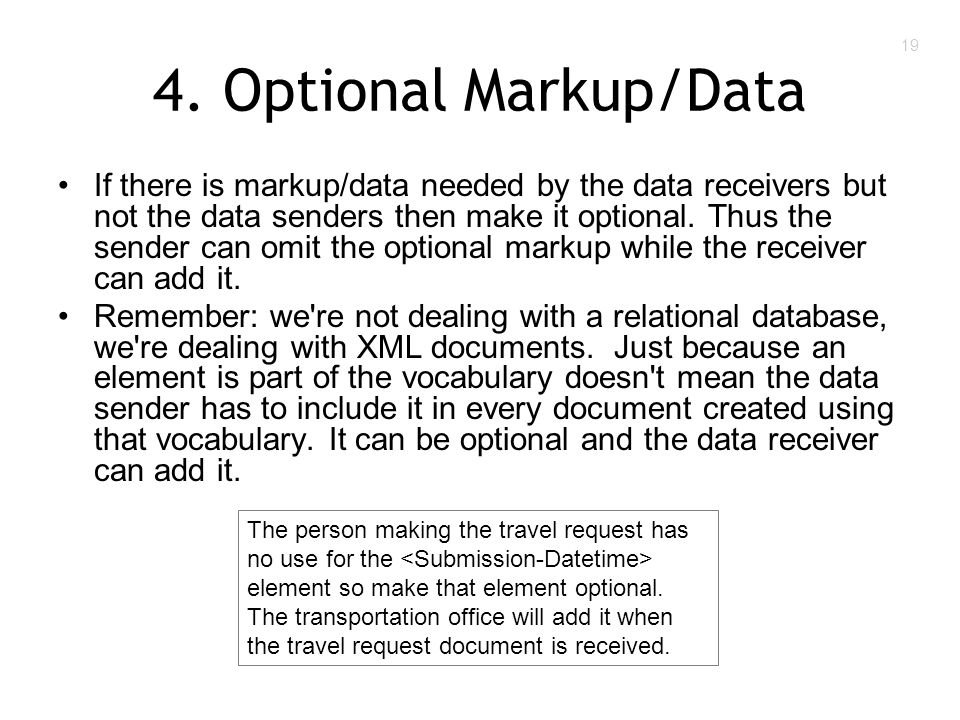 19 4. Optional Markup/Data If there is markup/data needed by the data receivers but not the data senders then make it optional. Thus the sender can om