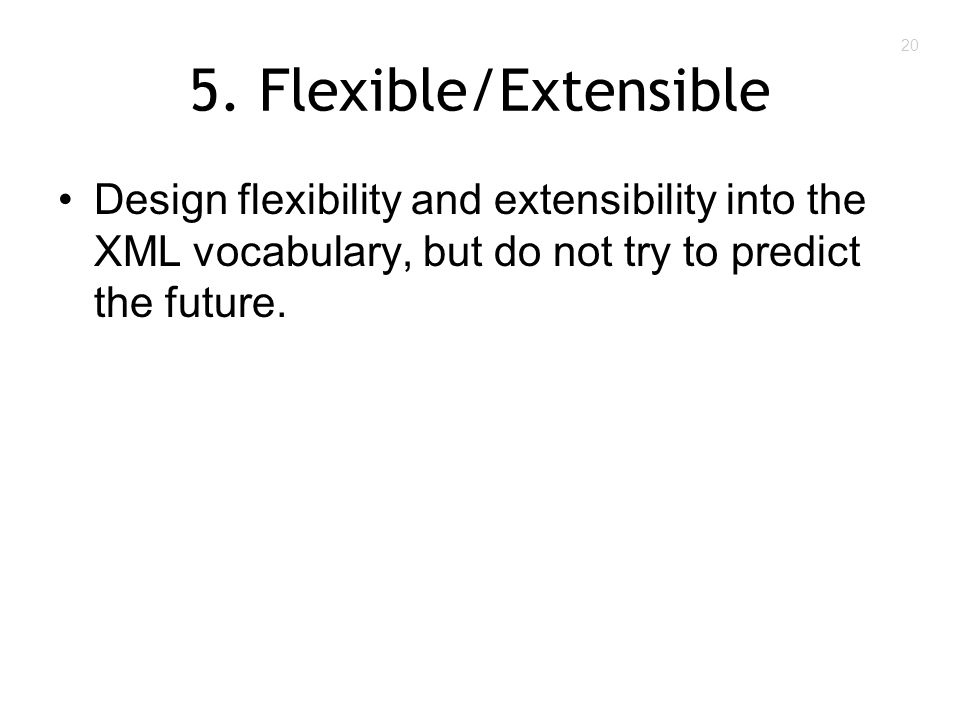 20 5. Flexible/Extensible Design flexibility and extensibility into the XML vocabulary, but do not try to predict the future.