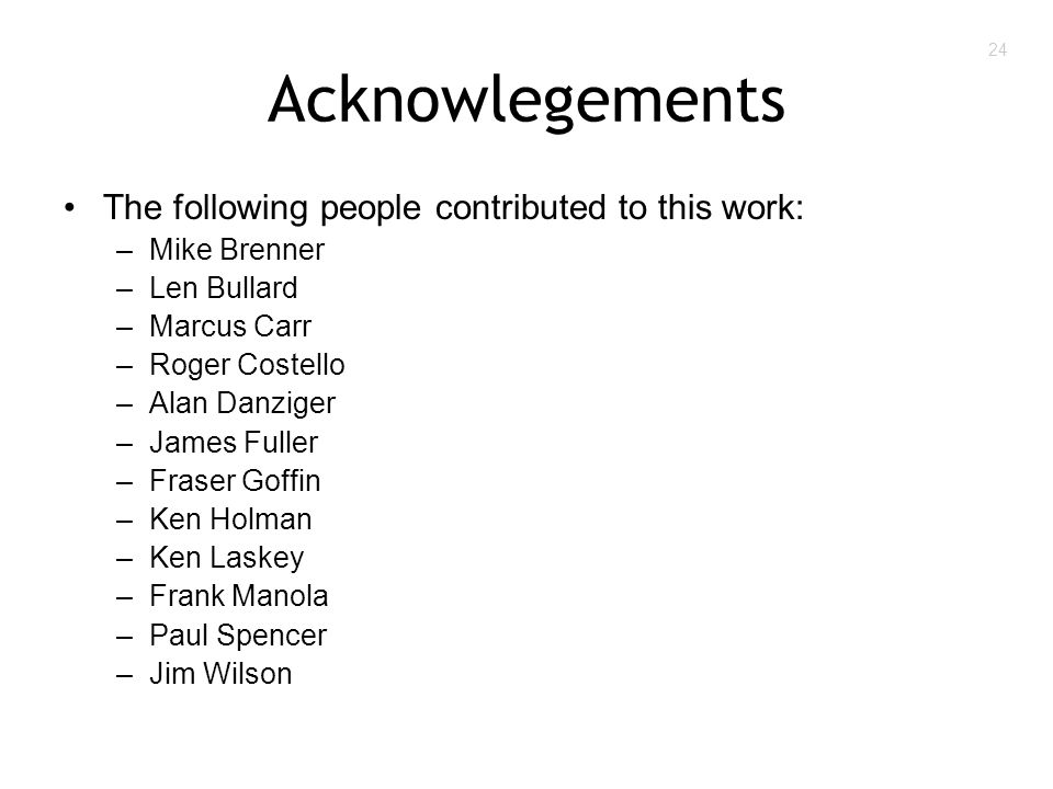 24 Acknowlegements The following people contributed to this work: –Mike Brenner –Len Bullard –Marcus Carr –Roger Costello –Alan Danziger –James Fuller –Fraser Goffin –Ken Holman –Ken Laskey –Frank Manola –Paul Spencer –Jim Wilson