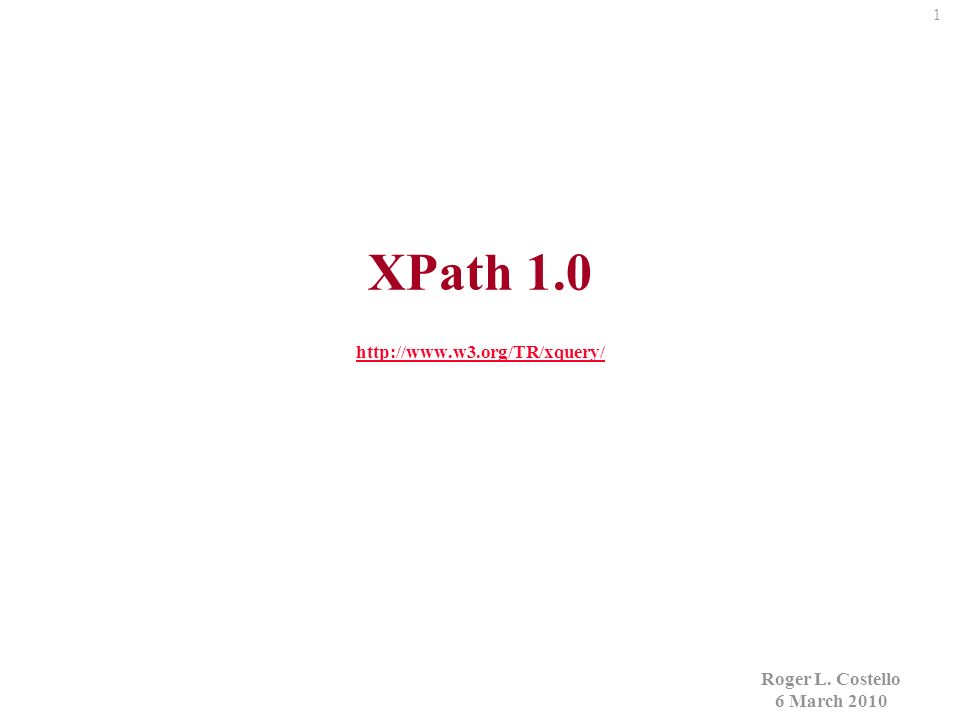 1 XPath 1.0 http://www.w3.org/TR/xquery/ http://www.w3.org/TR/xquery/ Roger L.