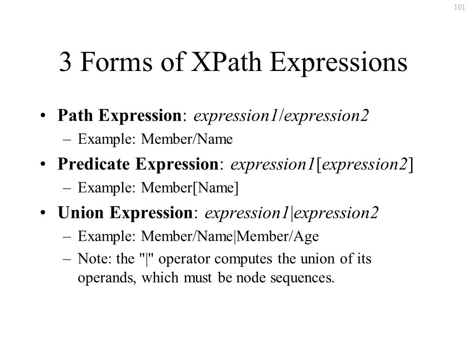 101 3 Forms of XPath Expressions Path Expression: expression1/expression2 –Example: Member/Name Predicate Expression: expression1[expression2] –Example: Member[Name] Union Expression: expression1|expression2 –Example: Member/Name|Member/Age –Note: the | operator computes the union of its operands, which must be node sequences.