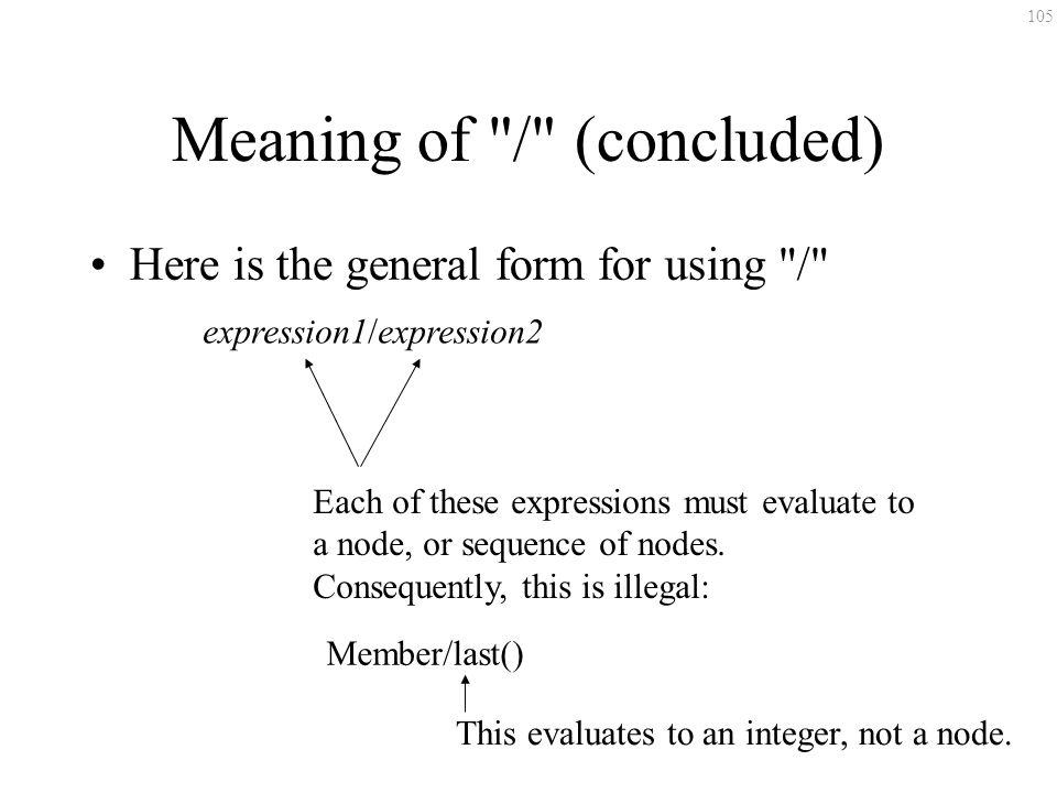 105 Meaning of / (concluded) Here is the general form for using / expression1/expression2 Each of these expressions must evaluate to a node, or sequence of nodes.