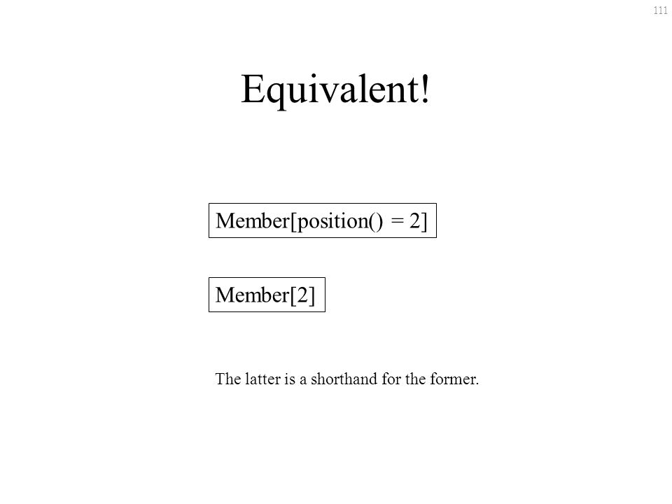 111 Equivalent! Member[position() = 2] Member[2] The latter is a shorthand for the former.