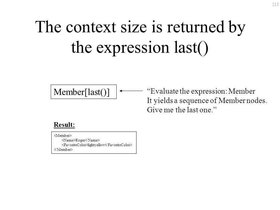113 The context size is returned by the expression last() Member[last()] Evaluate the expression: Member It yields a sequence of Member nodes. Give me