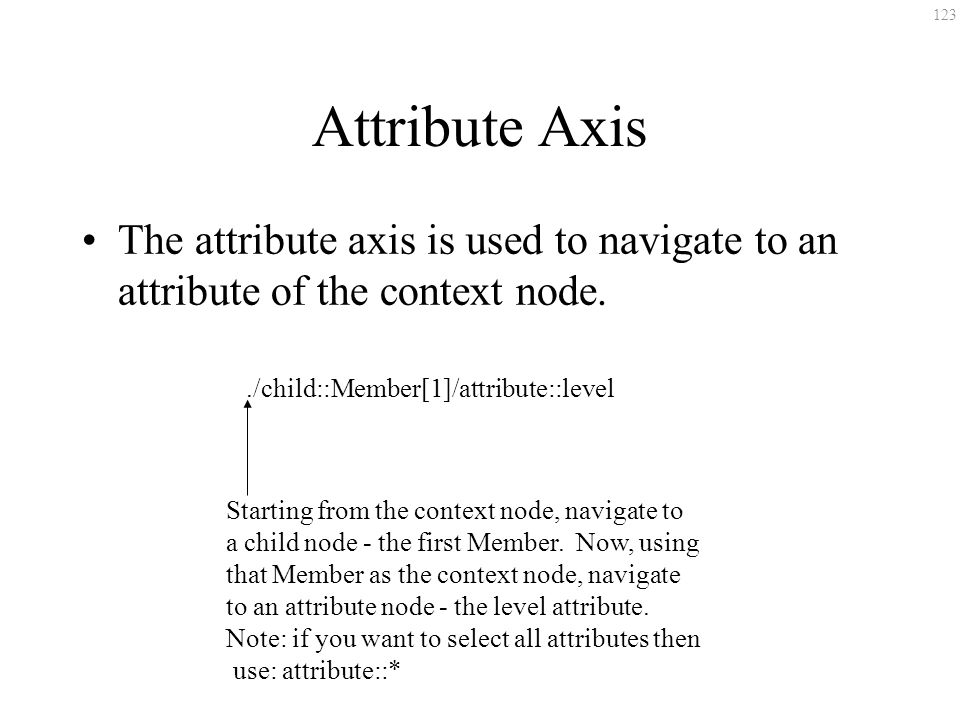 123 Attribute Axis The attribute axis is used to navigate to an attribute of the context node../child::Member[1]/attribute::level Starting from the co