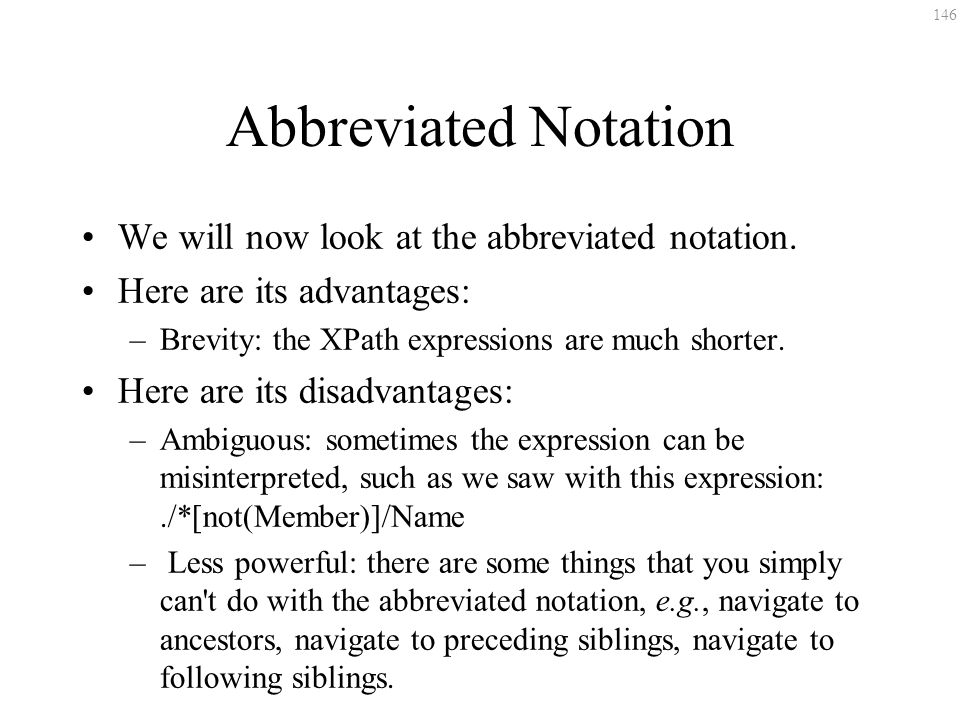 146 Abbreviated Notation We will now look at the abbreviated notation. Here are its advantages: –Brevity: the XPath expressions are much shorter. Here