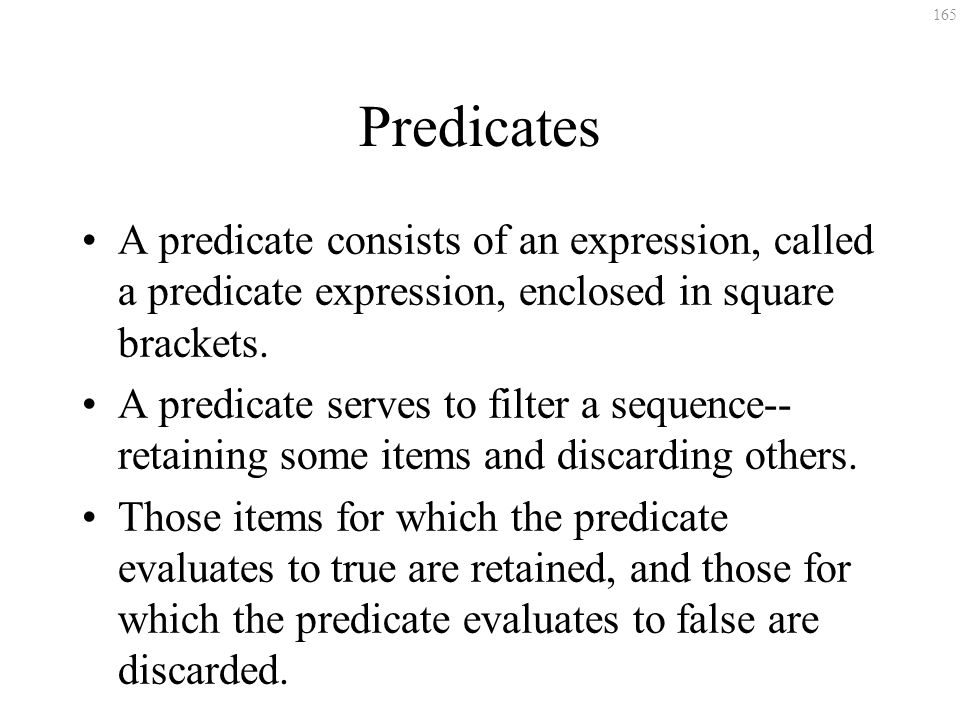 165 Predicates A predicate consists of an expression, called a predicate expression, enclosed in square brackets. A predicate serves to filter a seque
