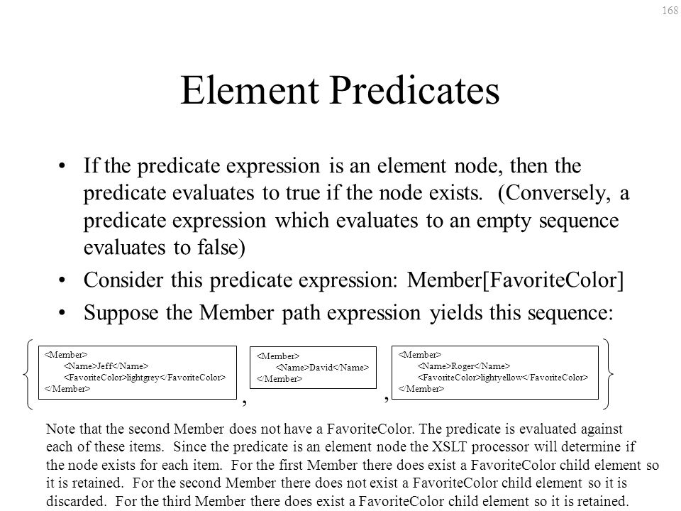 168 Element Predicates If the predicate expression is an element node, then the predicate evaluates to true if the node exists. (Conversely, a predica