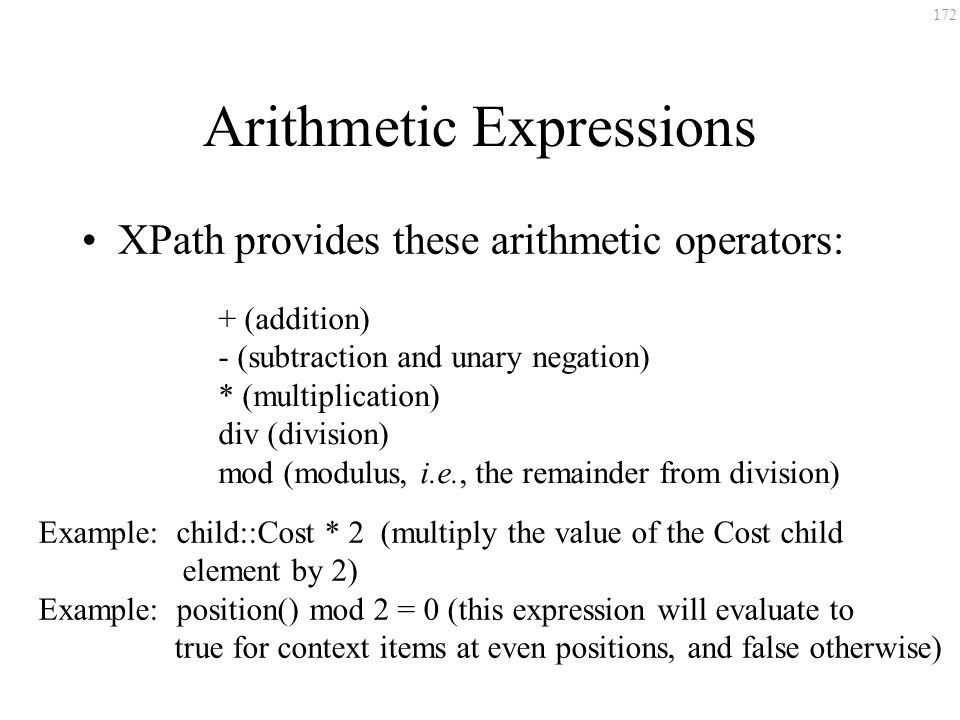 172 Arithmetic Expressions XPath provides these arithmetic operators: + (addition) - (subtraction and unary negation) * (multiplication) div (division