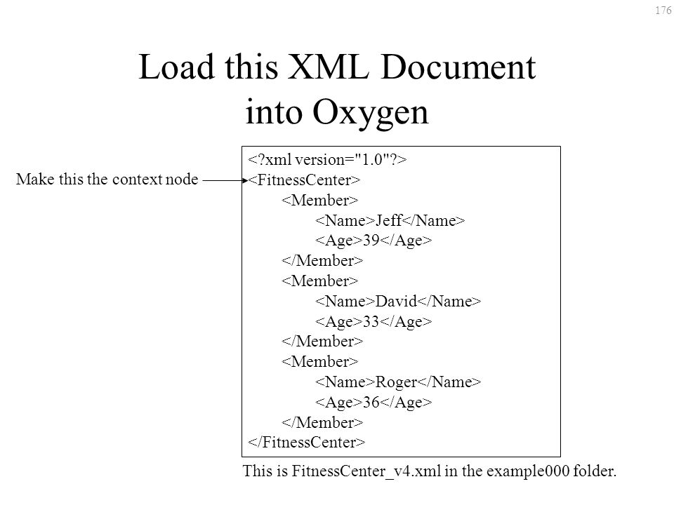 176 Load this XML Document into Oxygen Jeff 39 David 33 Roger 36 Make this the context node This is FitnessCenter_v4.xml in the example000 folder.
