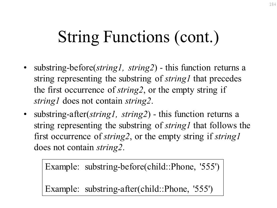 184 String Functions (cont.) substring-before(string1, string2) - this function returns a string representing the substring of string1 that precedes t