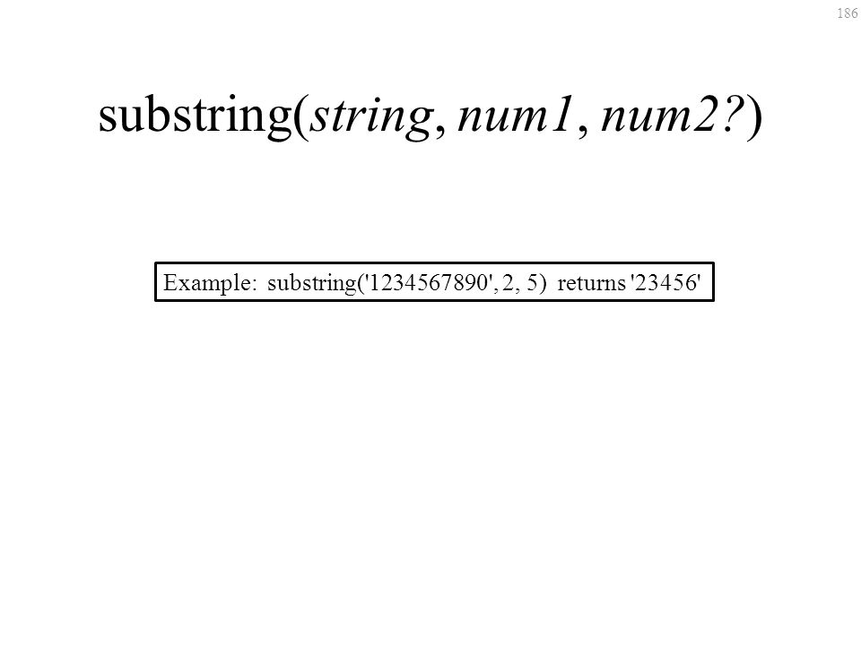 186 substring(string, num1, num2?) Example: substring('1234567890', 2, 5) returns '23456'