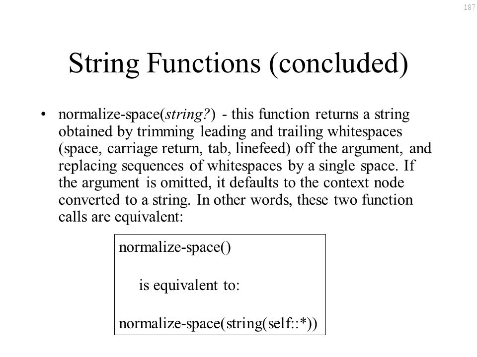 187 String Functions (concluded) normalize-space(string?) - this function returns a string obtained by trimming leading and trailing whitespaces (spac