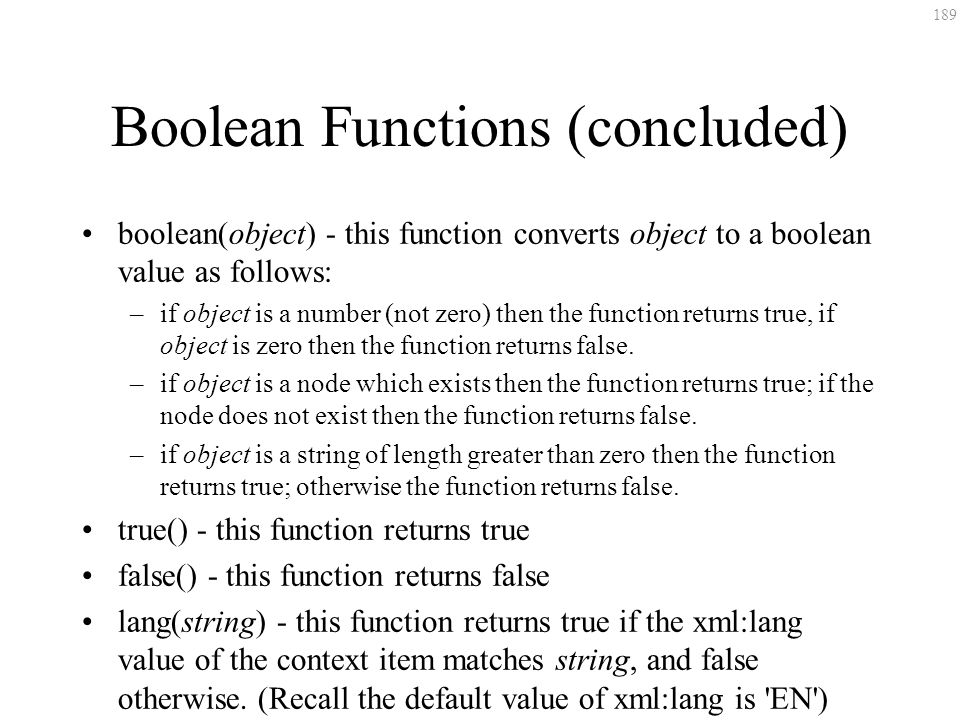 189 Boolean Functions (concluded) boolean(object) - this function converts object to a boolean value as follows: –if object is a number (not zero) the