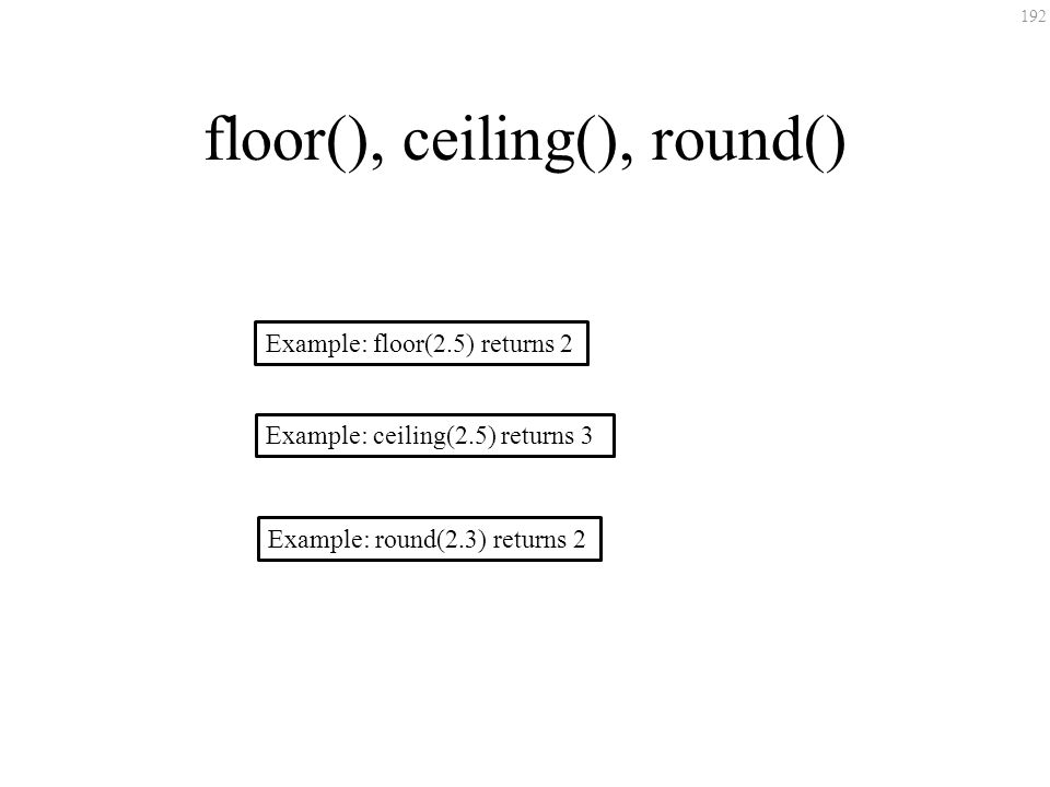 192 floor(), ceiling(), round() Example: floor(2.5) returns 2 Example: ceiling(2.5) returns 3 Example: round(2.3) returns 2