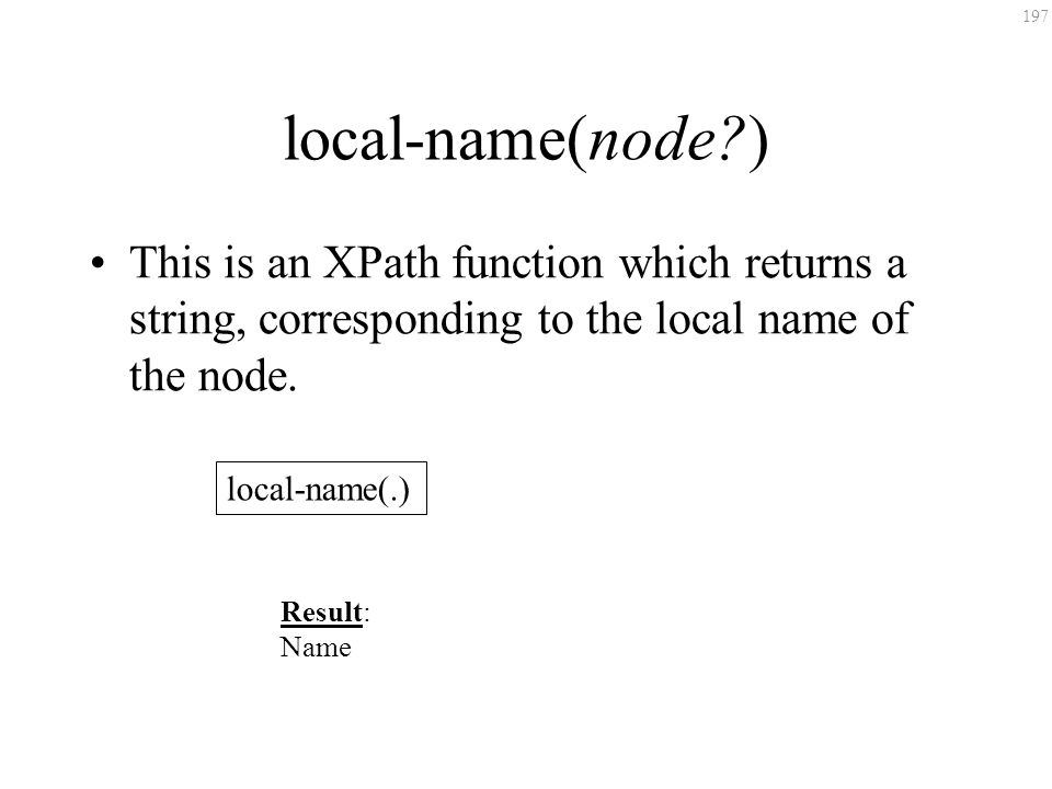 197 local-name(node?) This is an XPath function which returns a string, corresponding to the local name of the node. local-name(.) Result: Name