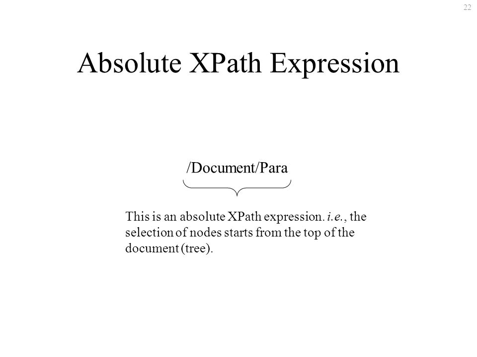 22 /Document/Para This is an absolute XPath expression. i.e., the selection of nodes starts from the top of the document (tree). Absolute XPath Expres