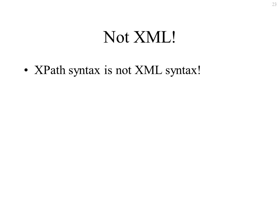 23 Not XML! XPath syntax is not XML syntax!