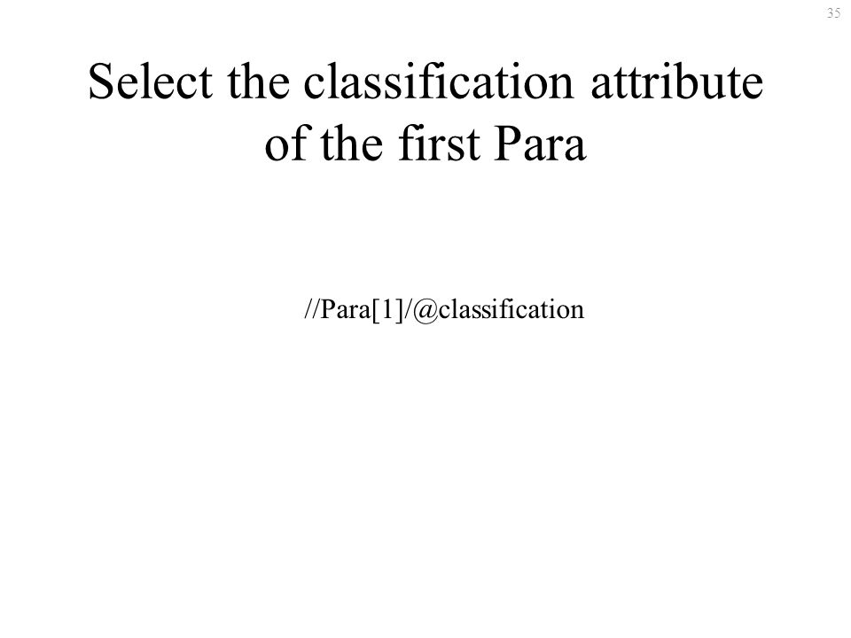 35 Select the classification attribute of the first Para //Para[1]/@classification