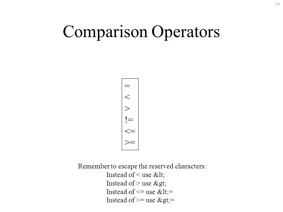 39 = < > != <= >= Comparison Operators Remember to escape the reserved characters: Instead of < use &lt; Instead of > use &gt; Instead of <= use &lt;=