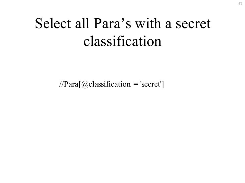 43 Select all Paras with a secret classification //Para[@classification = 'secret']