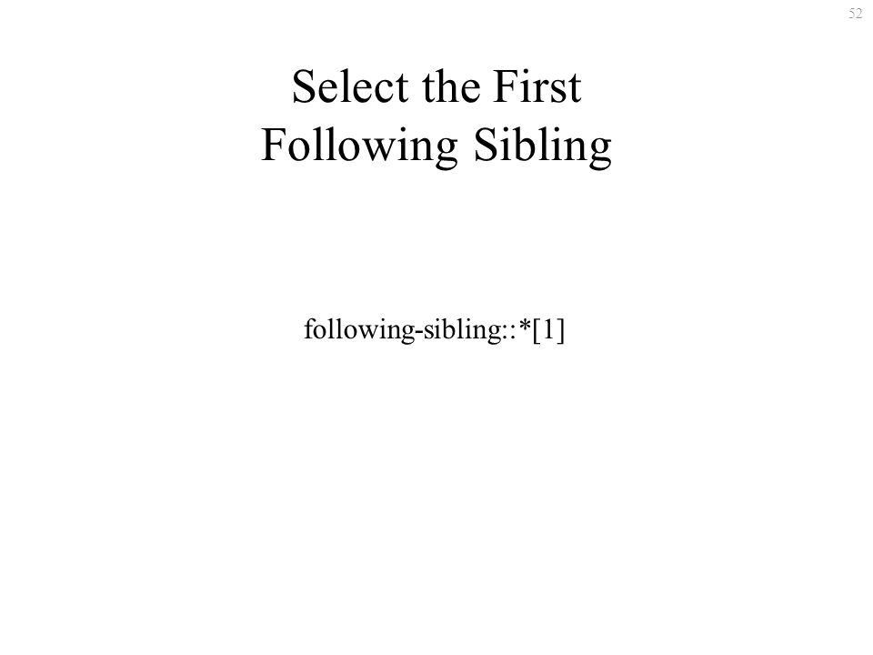 52 Select the First Following Sibling following-sibling::*[1]