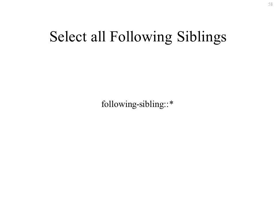 58 Select all Following Siblings following-sibling::*