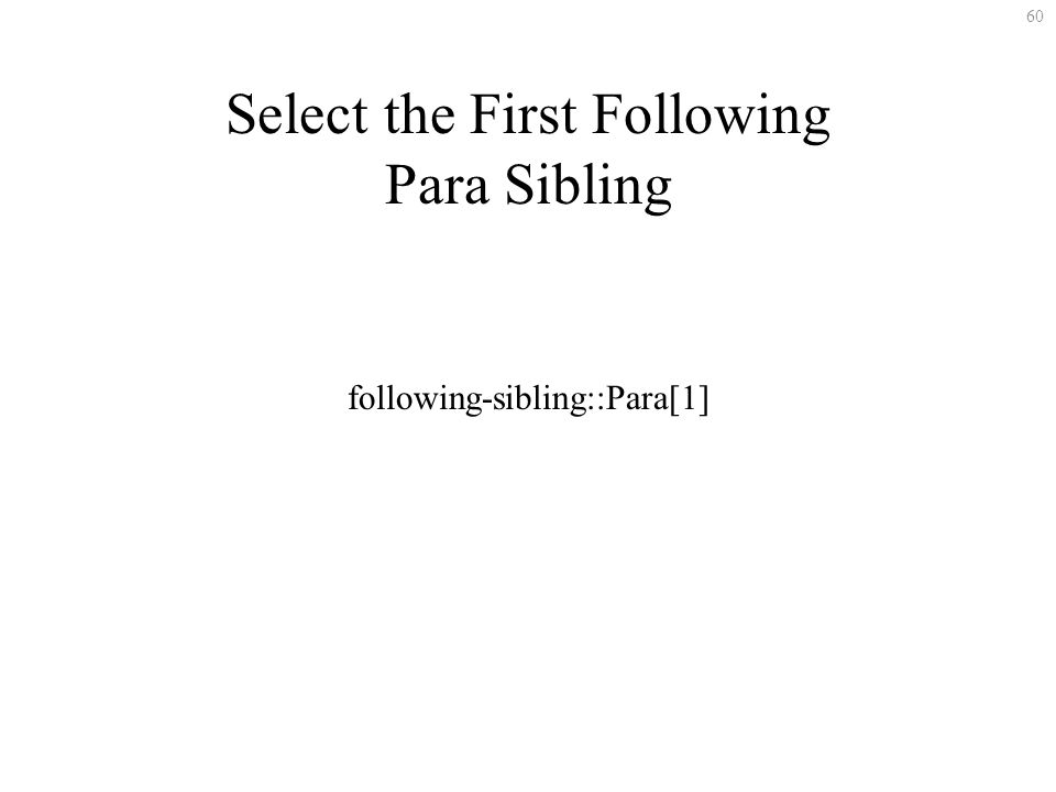 60 Select the First Following Para Sibling following-sibling::Para[1]