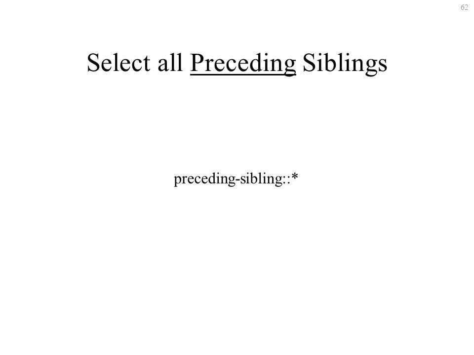 62 Select all Preceding Siblings preceding-sibling::*