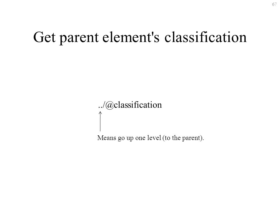 67 Get parent element's classification../@classification Means go up one level (to the parent).