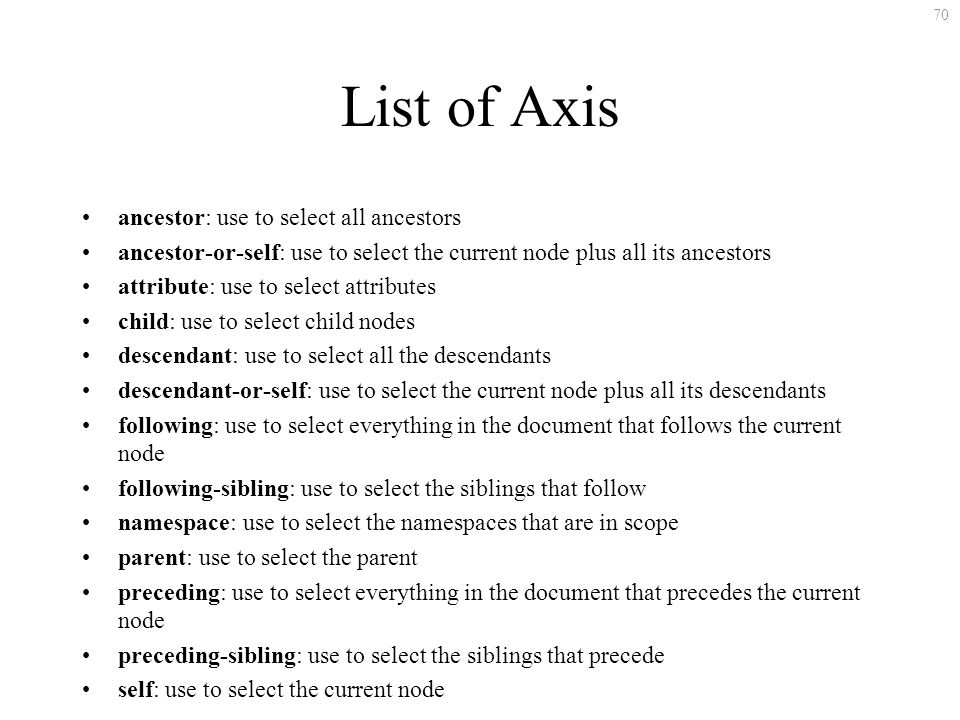 70 List of Axis ancestor: use to select all ancestors ancestor-or-self: use to select the current node plus all its ancestors attribute: use to select