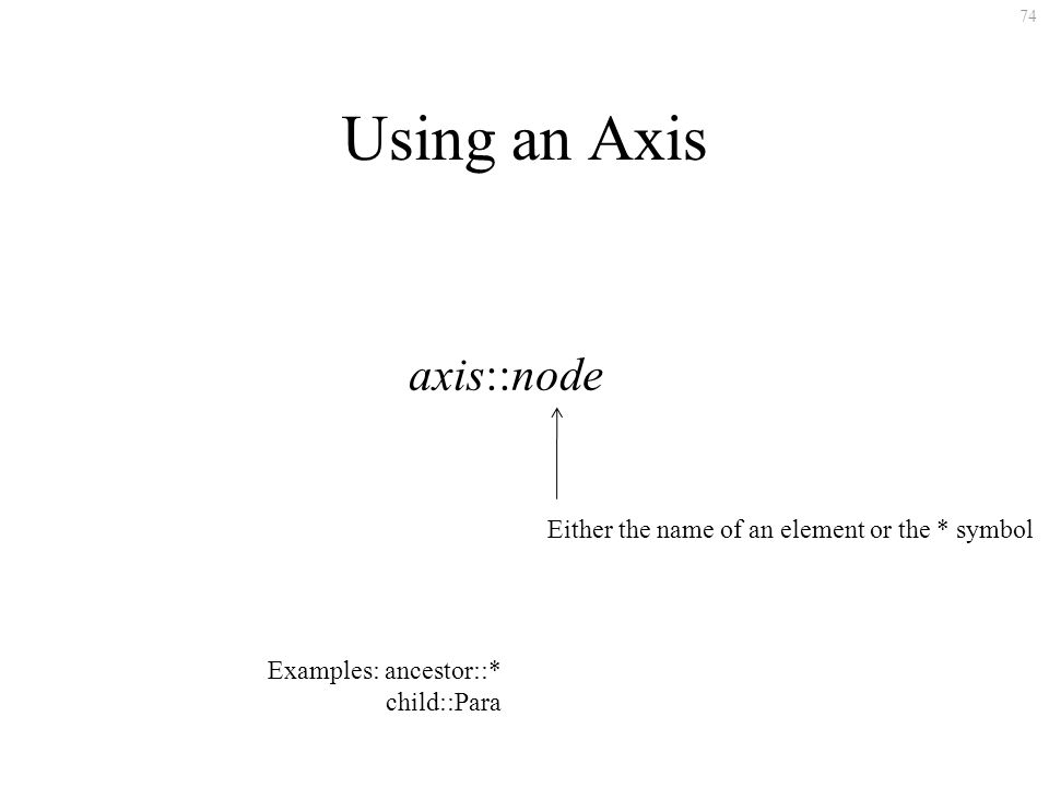 74 Using an Axis axis::node Either the name of an element or the * symbol Examples: ancestor::* child::Para