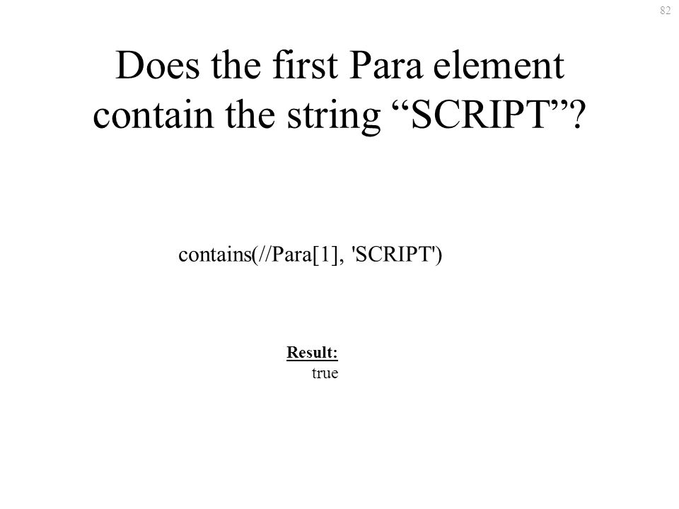 82 Does the first Para element contain the string SCRIPT? contains(//Para[1], 'SCRIPT') Result: true