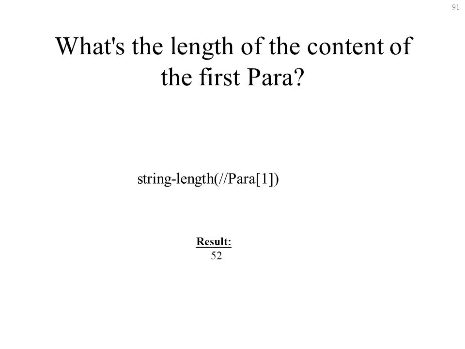 91 What's the length of the content of the first Para? string-length(//Para[1]) Result: 52