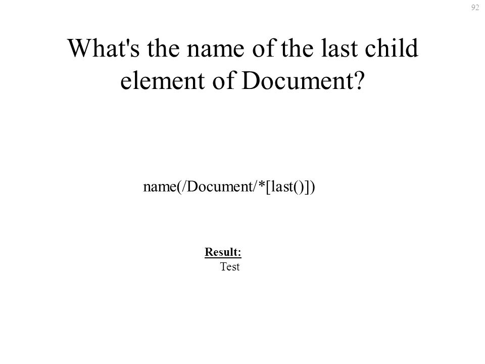 92 What's the name of the last child element of Document? name(/Document/*[last()]) Result: Test