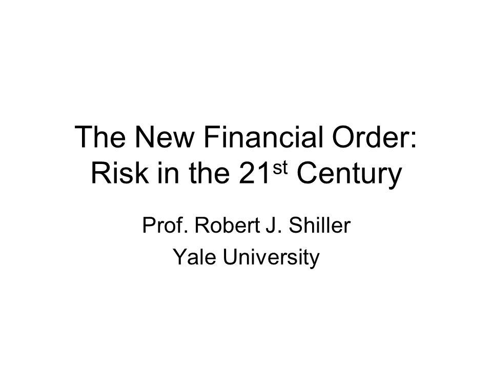 The New Financial Order: Risk in the 21 st Century Prof. Robert J. Shiller Yale University