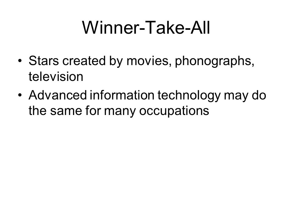 Winner-Take-All Stars created by movies, phonographs, television Advanced information technology may do the same for many occupations