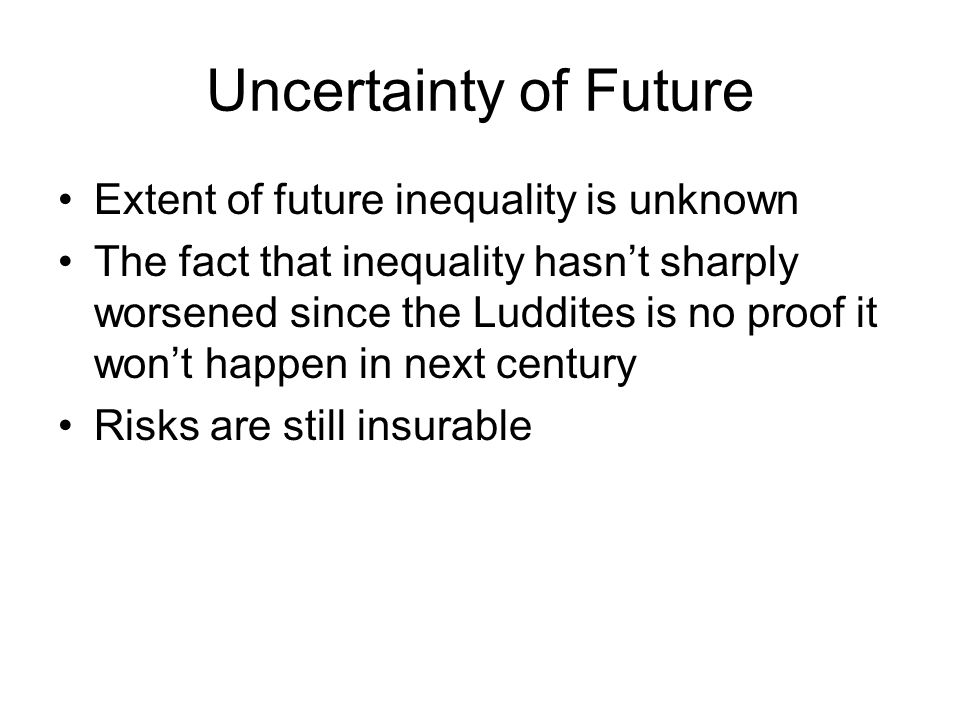 Uncertainty of Future Extent of future inequality is unknown The fact that inequality hasnt sharply worsened since the Luddites is no proof it wont happen in next century Risks are still insurable