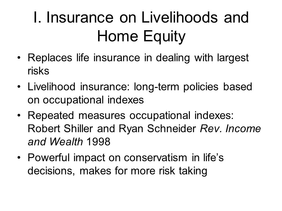 I. Insurance on Livelihoods and Home Equity Replaces life insurance in dealing with largest risks Livelihood insurance: long-term policies based on oc