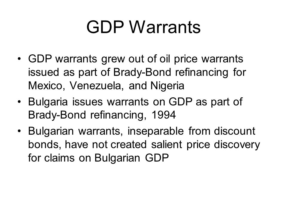 GDP Warrants GDP warrants grew out of oil price warrants issued as part of Brady-Bond refinancing for Mexico, Venezuela, and Nigeria Bulgaria issues warrants on GDP as part of Brady-Bond refinancing, 1994 Bulgarian warrants, inseparable from discount bonds, have not created salient price discovery for claims on Bulgarian GDP